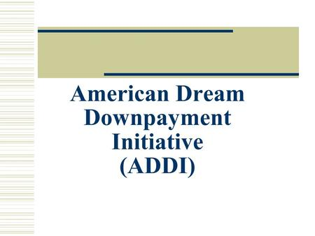 American Dream Downpayment Initiative (ADDI). ADDI Basics  American Dream Downpayment Act (PL 108-186) 12/16/03 - $86.9 million appropriated for FY2004.