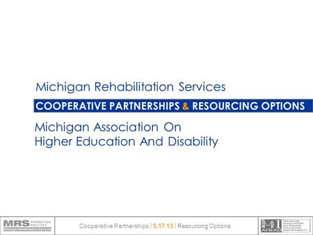 COOPERATIVE PARTNERSHIPS & RESOURCING OPTIONS Michigan Rehabilitation Services Michigan Association On Higher Education And Disability Cooperative Partnerships.