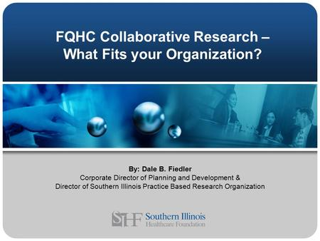 FQHC Collaborative Research – What Fits your Organization? By: Dale B. Fiedler Corporate Director of Planning and Development & Director of Southern Illinois.