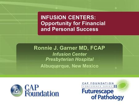 INFUSION CENTERS: Opportunity for Financial and Personal Success Ronnie J. Garner MD, FCAP Infusion Center Presbyterian Hospital Albuquerque, New Mexico.