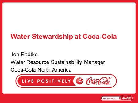 Water Stewardship at Coca-Cola Jon Radtke Water Resource Sustainability Manager Coca-Cola North America.