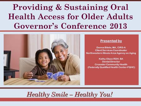Healthy Smile – Healthy You! Providing & Sustaining Oral Health Access for Older Adults Governor's Conference 2013 Presented by Donna Bileto, MA, CIRS-A.
