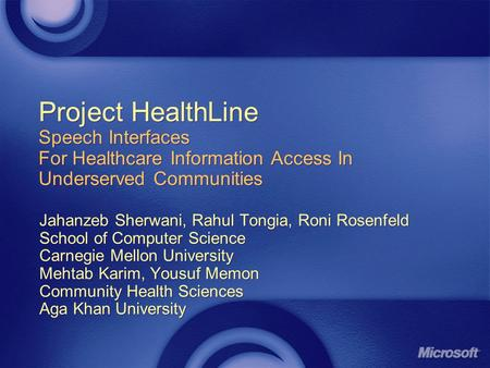 Project HealthLine Speech Interfaces For Healthcare Information Access In Underserved Communities Jahanzeb Sherwani, Rahul Tongia, Roni Rosenfeld School.
