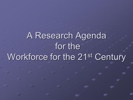 A Research Agenda for the Workforce for the 21 st Century.