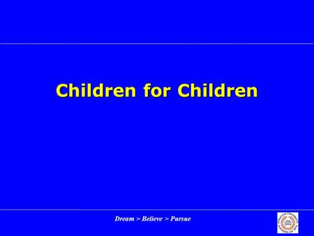 Dream > Believe > Pursue Children for Children. Dream > Believe > Pursue 2 Outline Enterprise backgroundEnterprise background Rebuilding Children for.