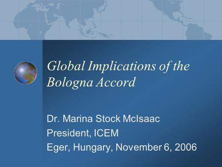 Global Implications of the Bologna Accord Dr. Marina Stock McIsaac President, ICEM Eger, Hungary, November 6, 2006.