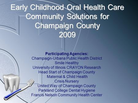 Early Childhood Oral Health Care Community Solutions for Champaign County 2009 Participating Agencies: Champaign-Urbana Public Health District Smile Healthy.