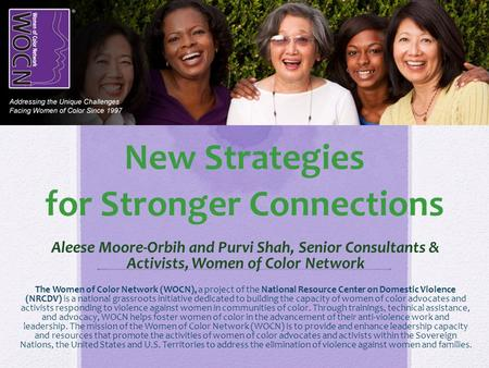 New Strategies for Stronger Connections Aleese Moore-Orbih and Purvi Shah, Senior Consultants & Activists, Women of Color Network The Women of Color Network.