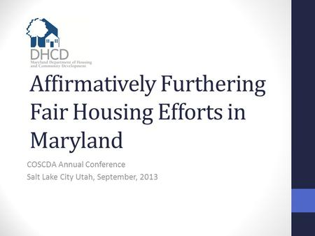 Affirmatively Furthering Fair Housing Efforts in Maryland COSCDA Annual Conference Salt Lake City Utah, September, 2013.