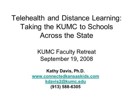 Telehealth and Distance Learning: Taking the KUMC to Schools Across the State KUMC Faculty Retreat September 19, 2008 Kathy Davis, Ph.D. www.connectedkansaskids.com.