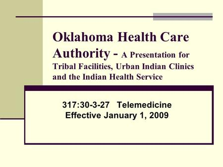 Oklahoma Health Care Authority - A Presentation for Tribal Facilities, Urban Indian Clinics and the Indian Health Service 317:30-3-27 Telemedicine Effective.