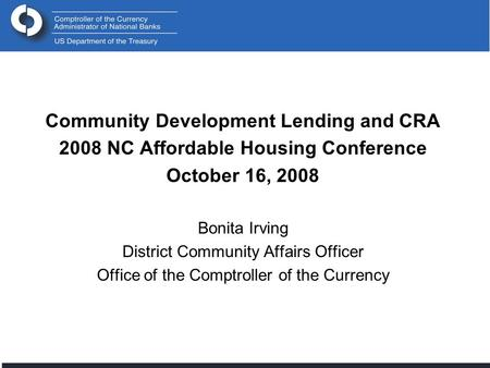 Community Development Lending and CRA 2008 NC Affordable Housing Conference October 16, 2008 Bonita Irving District Community Affairs Officer Office of.