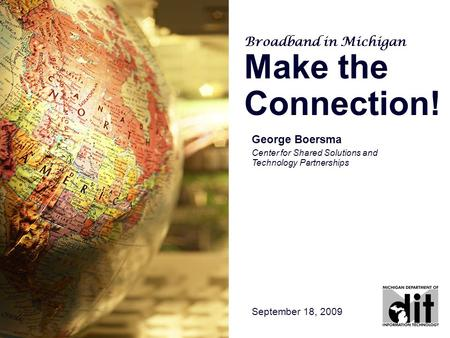George Boersma Center for Shared Solutions and Technology Partnerships September 18, 2009 Broadband in Michigan Make the Connection!
