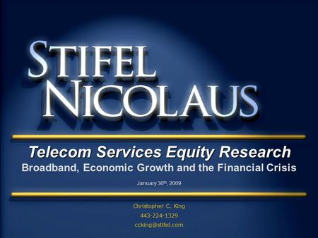 - Telecom Services Equity Research Broadband, Economic Growth and the Financial Crisis January 30 th, 2009 Christopher C. King 443-224-1329