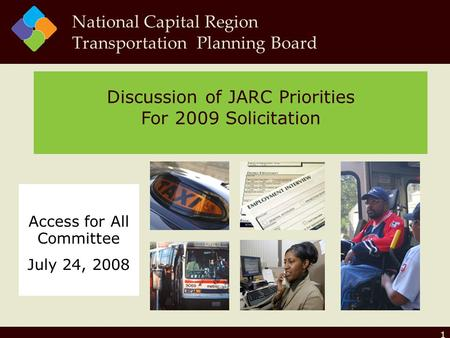 1 Discussion of JARC Priorities For 2009 Solicitation National Capital Region Transportation Planning Board Access for All Committee July 24, 2008.