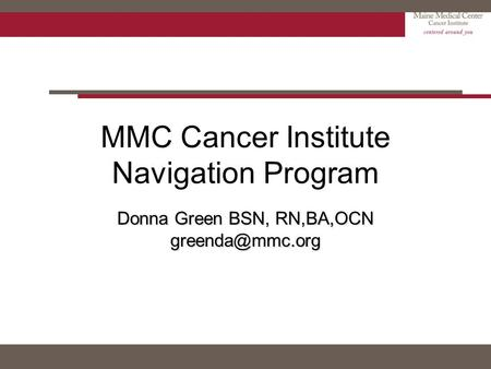 MMC Cancer Institute Navigation Program Donna Green BSN, RN,BA,OCN