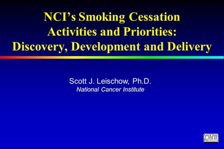 TM NCI's Smoking Cessation Activities and Priorities: Discovery, Development and Delivery Scott J. Leischow, Ph.D. National Cancer Institute.