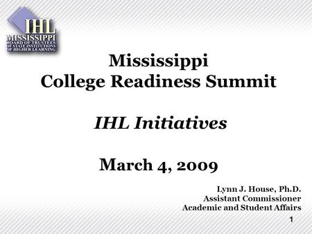 1 Mississippi College Readiness Summit IHL Initiatives M arch 4, 2009 Lynn J. House, Ph.D. Assistant Commissioner Academic and Student Affairs.