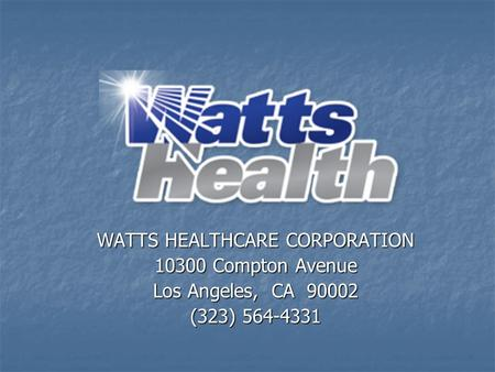 WATTS HEALTHCARE CORPORATION 10300 Compton Avenue Los Angeles, CA 90002 (323) 564-4331.
