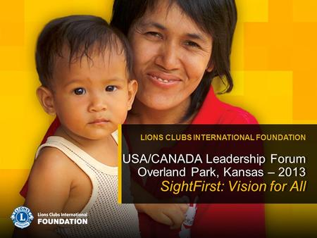 USA/CANADA Leadership Forum Overland Park, Kansas – 2013 SightFirst: Vision for All LIONS CLUBS INTERNATIONAL FOUNDATION.