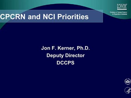 CPCRN and NCI Priorities Jon F. Kerner, Ph.D. Deputy Director DCCPS.
