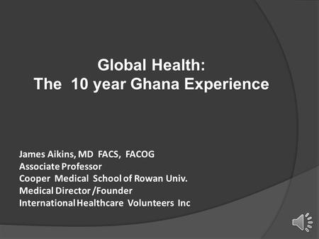 Global Health: The 10 year Ghana Experience James Aikins, MD FACS, FACOG Associate Professor Cooper Medical School of Rowan Univ. Medical Director /Founder.