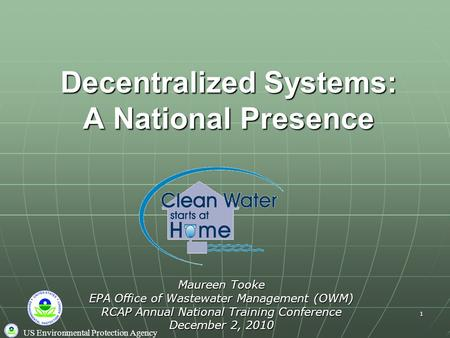 US Environmental Protection Agency 1 Decentralized Systems: A National Presence Maureen Tooke EPA Office of Wastewater Management (OWM) RCAP Annual National.
