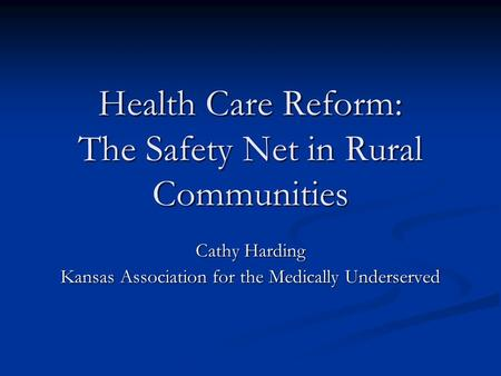 Health Care Reform: The Safety Net in Rural Communities Cathy Harding Kansas Association for the Medically Underserved.