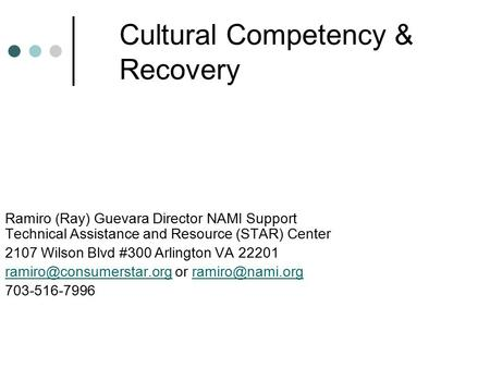 Cultural Competency & Recovery Ramiro (Ray) Guevara Director NAMI Support Technical Assistance and Resource (STAR) Center 2107 Wilson Blvd #300 Arlington.