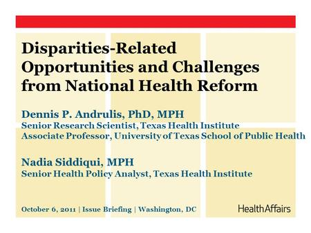 Disparities-Related Opportunities and Challenges from National Health Reform Dennis P. Andrulis, PhD, MPH Senior Research Scientist, Texas Health Institute.