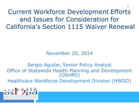 Current Workforce Development Efforts and Issues for Consideration for California's Section 1115 Waiver Renewal November 20, 2014 Sergio Aguilar, Senior.