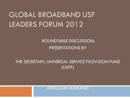 GLOBAL BROADBAND USF LEADERS FORUM 2012 ROUNDTABLE DISCUSSION: PRESENTATIONS BY THE SECRETARY, UNIVERSAL SERVICE PROVISION FUND (USPF) ABDULLAHI MAIKANO.