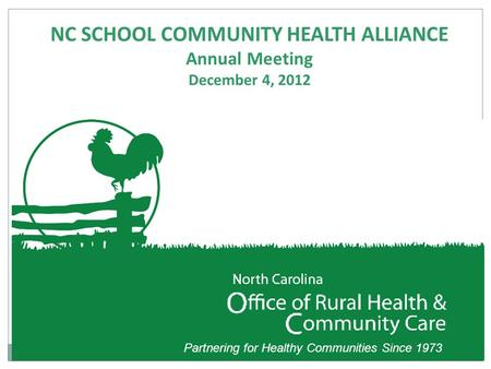 Partnering for Healthy Communities Since 1973 NC SCHOOL COMMUNITY HEALTH ALLIANCE Annual Meeting December 4, 2012.