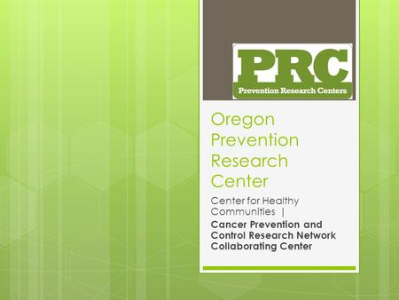 Oregon Prevention Research Center Center for Healthy Communities | Cancer Prevention and Control Research Network Collaborating Center.