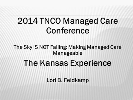 2014 TNCO Managed Care Conference The Sky IS NOT Falling: Making Managed Care Manageable The Kansas Experience Lori B. Feldkamp.