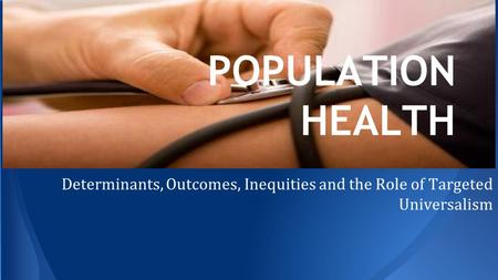 POPULATION HEALTH Determinants, Outcomes, Inequities and the Role of Targeted Universalism.