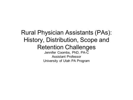 Rural Physician Assistants (PAs): History, Distribution, Scope and Retention Challenges Jennifer Coombs, PhD, PA-C Assistant Professor University of Utah.