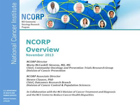 1 NCORP Overview November 2013 NCORP Director Worta McCaskill-Stevens, MD, MS Chief, Community Oncology and Prevention Trials Research Group Division of.