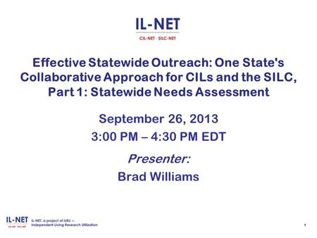 Effective Statewide Outreach: One State's Collaborative Approach for CILs and the SILC, Part 1: Statewide Needs Assessment September 26, 2013 3:00 PM –