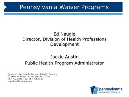 Pennsylvania Waiver Programs Ed Naugle Director, Division of Health Professions Development Jackie Austin Public Health Program Administrator Department.