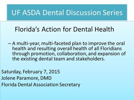 UF ASDA Dental Discussion Series Florida's Action for Dental Health – A multi-year, multi-faceted plan to improve the oral health and resulting overall.
