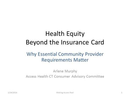 Health Equity Beyond the Insurance Card Why Essential Community Provider Requirements Matter Arlene Murphy Access Health CT Consumer Advisory Committee.