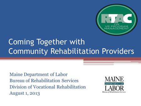Coming Together with Community Rehabilitation Providers Maine Department of Labor Bureau of Rehabilitation Services Division of Vocational Rehabilitation.