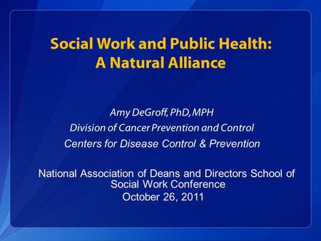 Social Work and Public Health: A Natural Alliance Amy DeGroff, PhD, MPH Division of Cancer Prevention and Control Centers for Disease Control & Prevention.