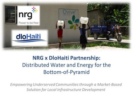 Clean Water and Energy for Untapped Markets at the Bottom of the Pyramid NRG x DloHaiti Partnership: Distributed Water and Energy for the Bottom-of-Pyramid.