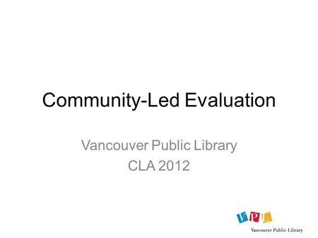 Community-Led Evaluation Vancouver Public Library CLA 2012.