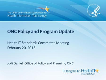 ONC Policy and Program Update Health IT Standards Committee Meeting February 20, 2013 Jodi Daniel, Office of Policy and Planning, ONC.