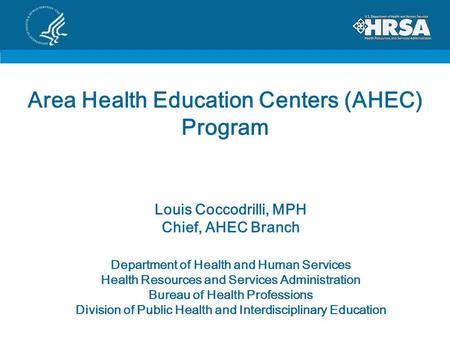 Area Health Education Centers (AHEC) Program Louis Coccodrilli, MPH Chief, AHEC Branch Department of Health and Human Services Health Resources and Services.