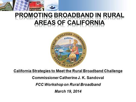 1 California Strategies to Meet the Rural Broadband Challenge Commissioner Catherine J. K. Sandoval FCC Workshop on Rural Broadband March 19, 2014.