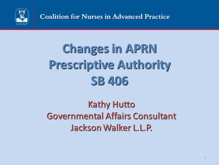 Changes in APRN Prescriptive Authority SB 406 Kathy Hutto Governmental Affairs Consultant Jackson Walker L.L.P. 1.